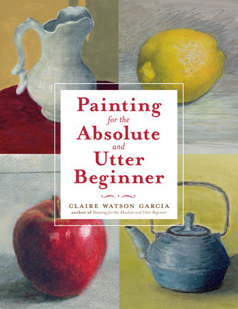 Painting for the Absolute and Utter Beginner by Claire Watson Garcia