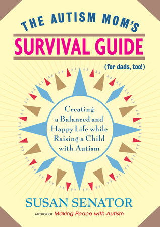 The Autism Mom's Survival Guide (for Dads, too!) by Susan Senator