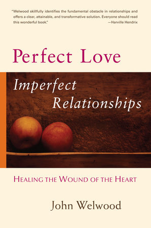 Perfect Love, Imperfect Relationships by John Welwood