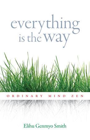 Everything Is the Way by Elihu Genmyo Smith