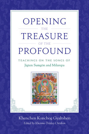 Opening the Treasure of the Profound by Khenchen Konchog Gyaltshen Rinpoche, Milarepa and Jigten Sumgon