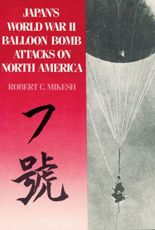 Japan's World War II Balloon Bomb Attacks on North America by Robert C. Mikesh