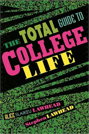 The Total Guide to College Life by Alice Slaikeu Lawhead and Stephen Lawhead