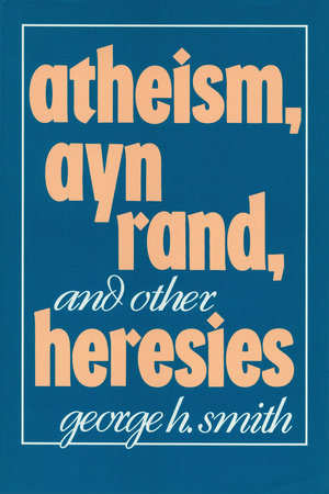 Atheism, Ayn Rand, and Other Heresies by George H. Smith