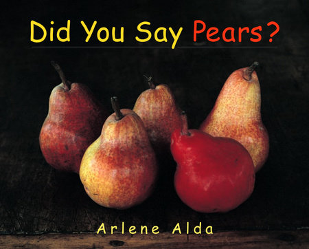 Did You Say Pears? by Arlene Alda