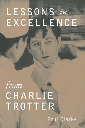 Lessons in Excellence from Charlie Trotter by Paul Clarke