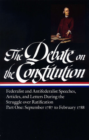 The Debate on the Constitution: Federalist and Antifederalist Speeches, Articles, and Letters During the Struggle over Ratification Vol. 1 (LOA #62)