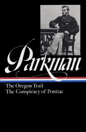 Francis Parkman: The Oregon Trail, The Conspiracy of Pontiac (LOA #53) by Francis Parkman