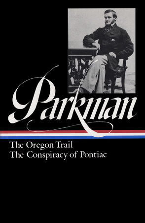 Francis Parkman: The Oregon Trail, The Conspiracy of Pontiac (LOA #53)