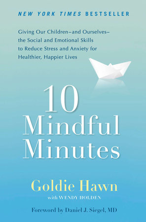 10 Mindful Minutes by Goldie Hawn, Wendy Holden | PenguinRandomHouse com:  Books