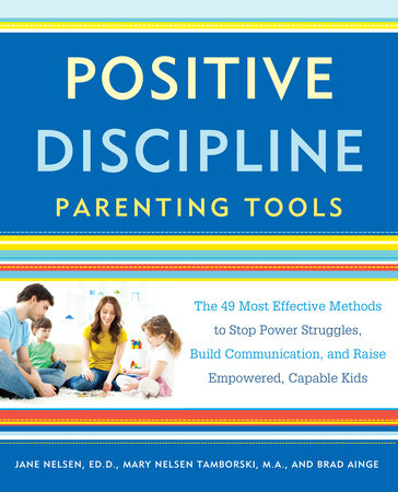 Positive Discipline Parenting Tools by Jane Nelsen, Ed.D., Mary Nelsen Tamborski, M.A., and Brad Ainge