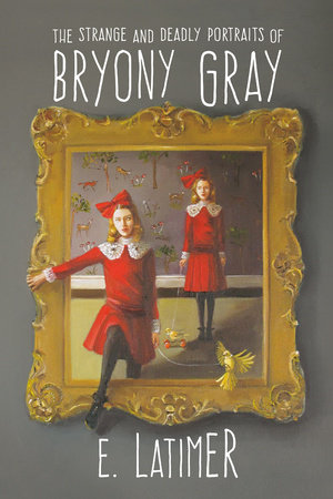 The Strange and Deadly Portraits of Bryony Gray by E. Latimer
