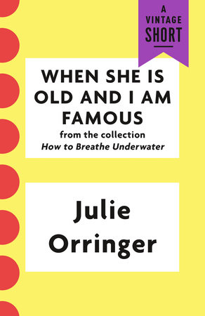 When She Is Old and I Am Famous by Julie Orringer