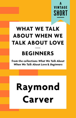 What We Talk About When We Talk About Love / Beginners by Raymond Carver