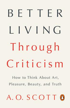 Better Living Through Criticism by A. O. Scott