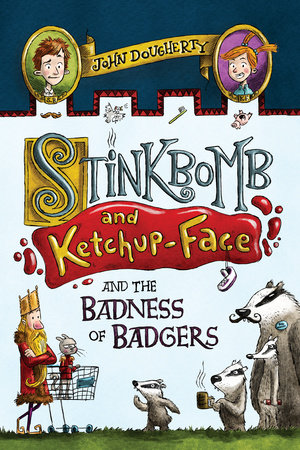 Stinkbomb and Ketchup-Face and the Badness of Badgers by John Dougherty