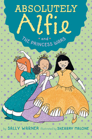 Absolutely Alfie and The Princess Wars by Sally Warner; Illustrated by Shearry Malone