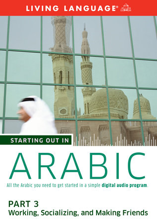 Starting Out in Arabic: Part 3--Working, Socializing, and Making Friends by Living Language
