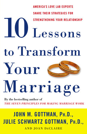 Ten Lessons to Transform Your Marriage by John Gottman, PhD, Julie Schwartz Gottman and Joan DeClaire