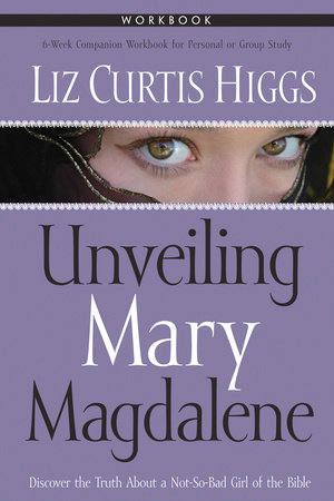 Unveiling Mary Magdalene Workbook by Liz Curtis Higgs