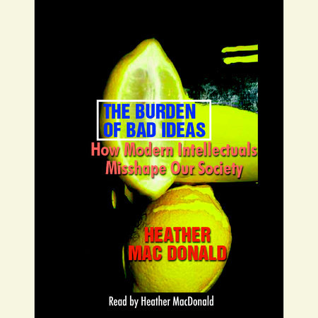 The Burden of Bad Ideas by Heather Mac Donald