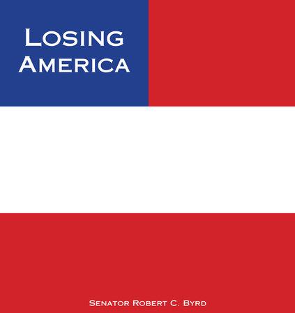 Losing America by Senator Robert C. Byrd
