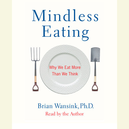 Mindless Eating by Brian Wansink, Ph.D.