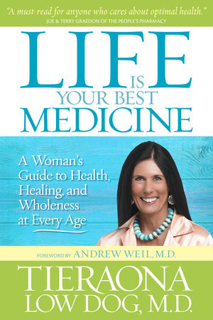 Life Is Your Best Medicine by Tieraona Low Dog, M.D.