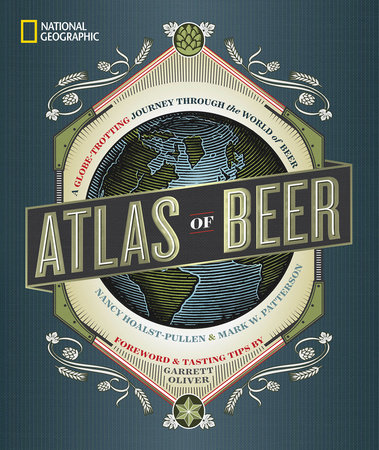 National Geographic Atlas of Beer by Nancy Hoalst-Pullen and Mark W. Patterson