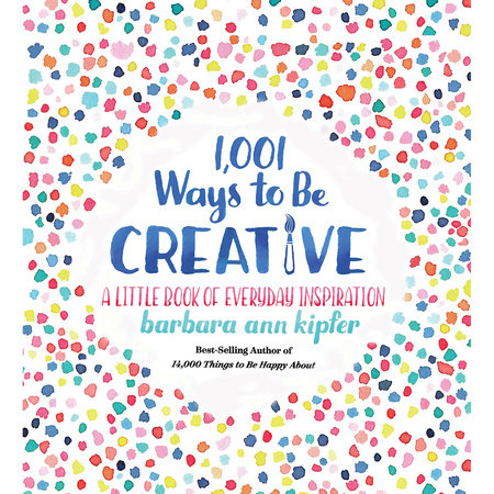 1,001 Ways to Be Creative by Barbara Ann Kipfer