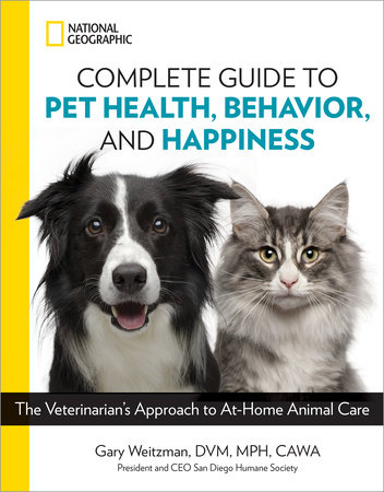 National Geographic Complete Guide to Pet Health, Behavior, and Happiness by Gary Weitzman, DMV, MPH, CAWA