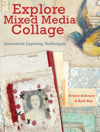 Explore Mixed Media Collage By Kristen Robinson Ruth Rae 9781440333118 Penguinrandomhouse Com Books