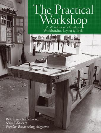 The Practical Workshop By Christopher Schwarz Popular Woodworking 9781440351228 Penguinrandomhouse Com Books
