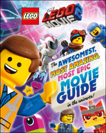 The LEGO® Movie 2 : The Awesomest, Most Amazing, Most Epic Movie Guide in the Universe!