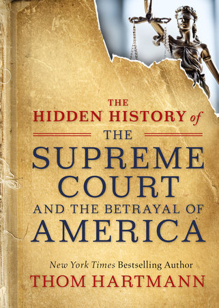 The Hidden History of the Supreme Court and the Betrayal of America by Thom Hartmann