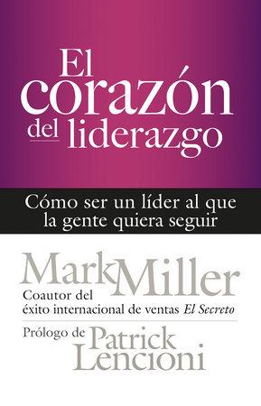 El corazón del liderazgo by Mark Miller