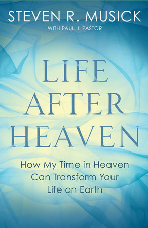 Life After Heaven by Steven R. Musick and Paul J. Pastor