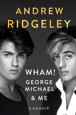 WHAM!, George Michael, and Me by Andrew Ridgeley