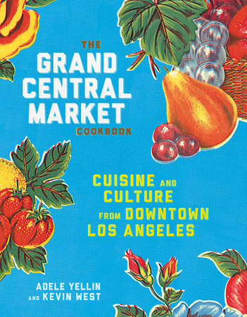 The Grand Central Market Cookbook by Adele Yellin and Kevin West