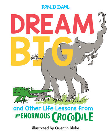 Dream Big and Other Life Lessons from the Enormous Crocodile by Roald Dahl