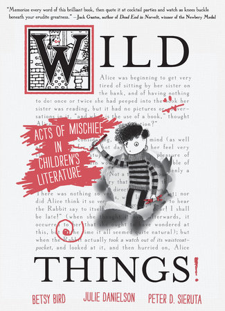 Wild Things! Acts of Mischief in Children's Literature by Betsy Bird, Julie Danielson and Peter D. Sieruta