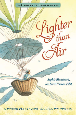 Lighter than Air: Sophie Blanchard, the First Woman Pilot: Candlewick Biographies by Matthew Clark Smith