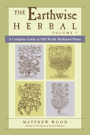 The Earthwise Herbal, Volume I by Matthew Wood