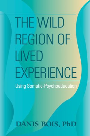 The Wild Region of Lived Experience by Danis Bois