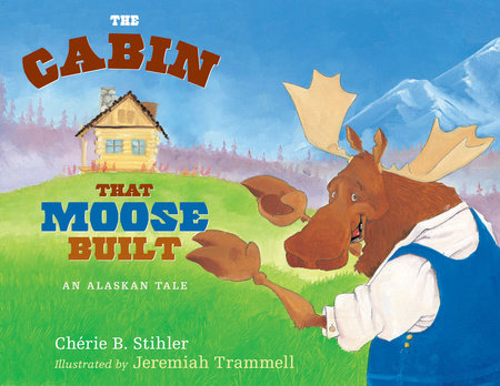 The Cabin That Moose Built by Cherie Stihler