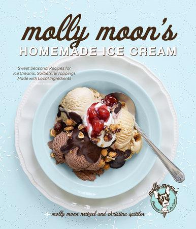 Molly Moon's Homemade Ice Cream by Molly Moon Neitzel and Christina Spittler