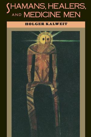 Shamans, Healers, and Medicine Men by Holger Kalweit