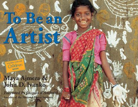 To Be an Artist by Maya Ajmera and John D. Ivanko