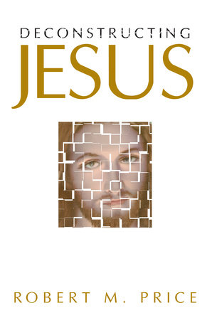 Deconstructing Jesus by Robert M. Price