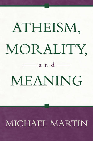 Atheism, Morality, and Meaning by Michael Martin